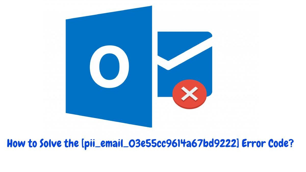 How to Solve the [pii_email_03e55cc9614a67bd9222] Error Code?