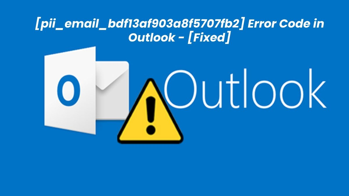 How to Fix [pii_email_bdf13af903a8f5707fb2] Error Code in Outlook?