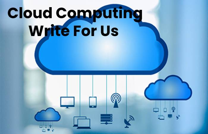 Cloud Computing Write For Us, Contribute And Submit post