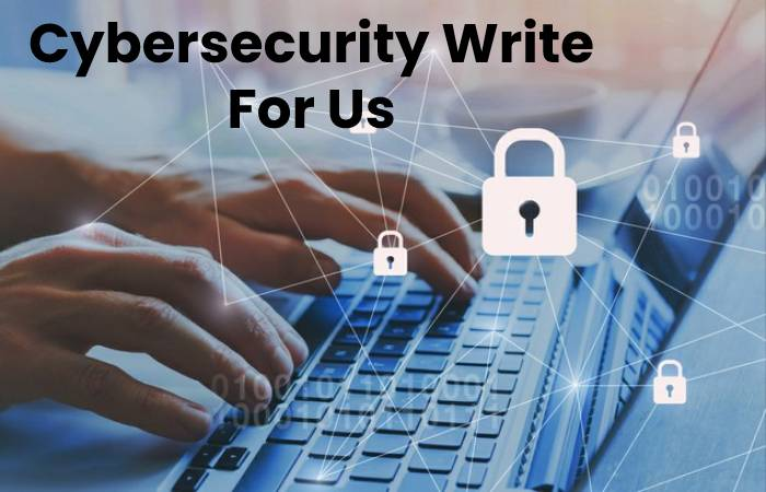 Cybersecurity Write For Us, Contribute And Submit post